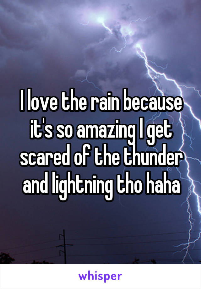 I love the rain because it's so amazing I get scared of the thunder and lightning tho haha