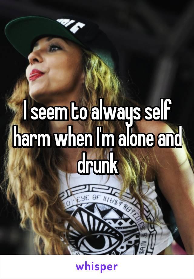 I seem to always self harm when I'm alone and drunk