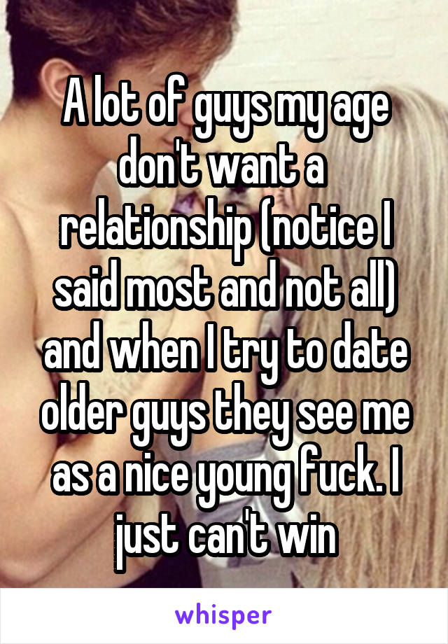 A lot of guys my age don't want a  relationship (notice I said most and not all) and when I try to date older guys they see me as a nice young fuck. I just can't win