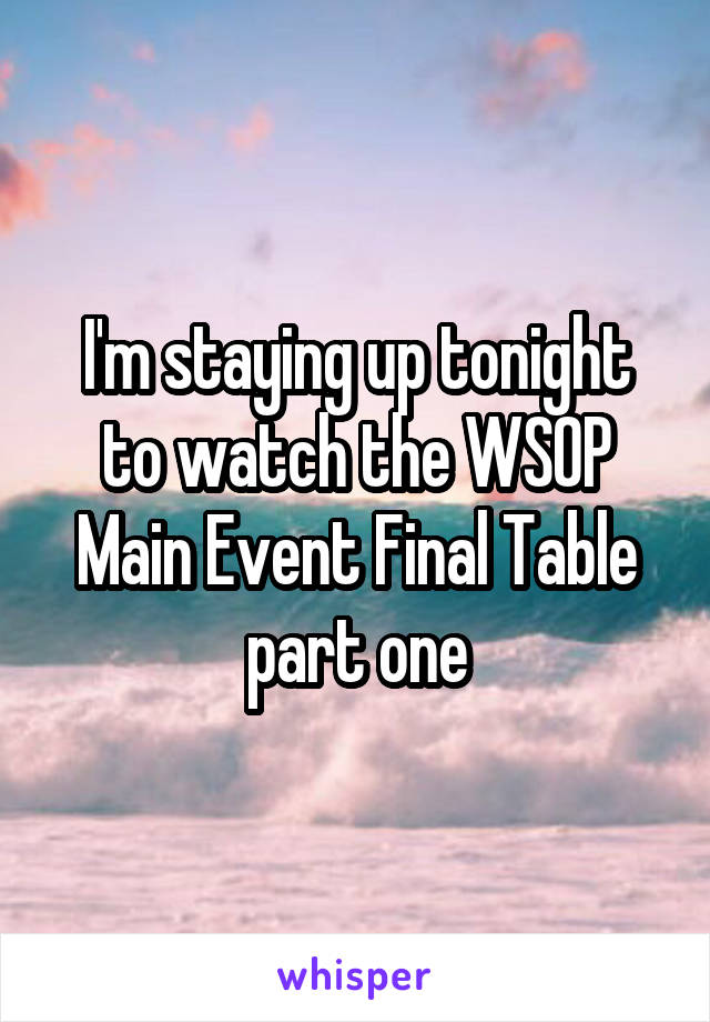 I'm staying up tonight to watch the WSOP Main Event Final Table part one