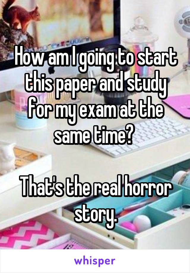 How am I going to start this paper and study for my exam at the same time?   That's the real horror story.
