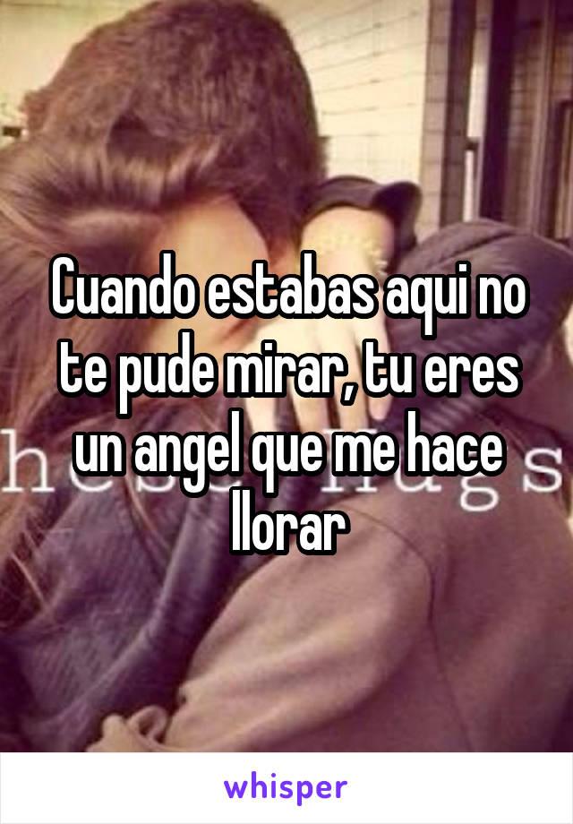 Cuando estabas aqui no te pude mirar, tu eres un angel que me hace llorar