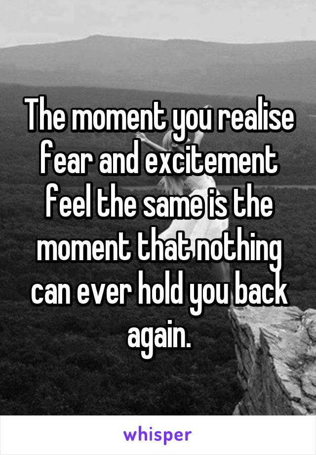 The moment you realise fear and excitement feel the same is the moment that nothing can ever hold you back again.