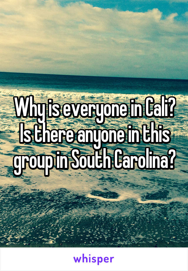 Why is everyone in Cali? Is there anyone in this group in South Carolina?