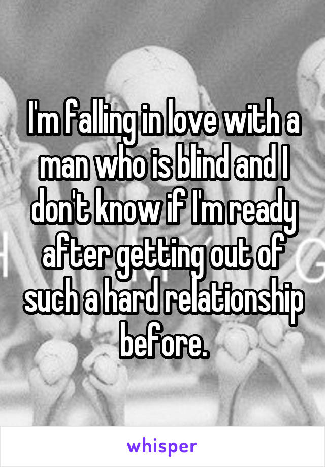 I'm falling in love with a man who is blind and I don't know if I'm ready after getting out of such a hard relationship before.