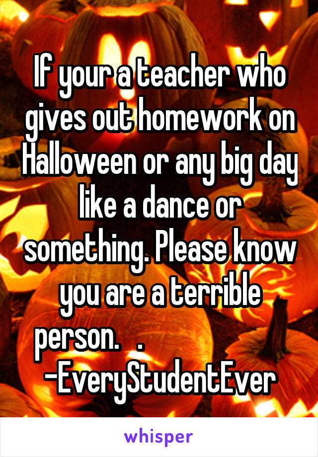 If your a teacher who gives out homework on Halloween or any big day like a dance or something. Please know you are a terrible person.   .                         -EveryStudentEver