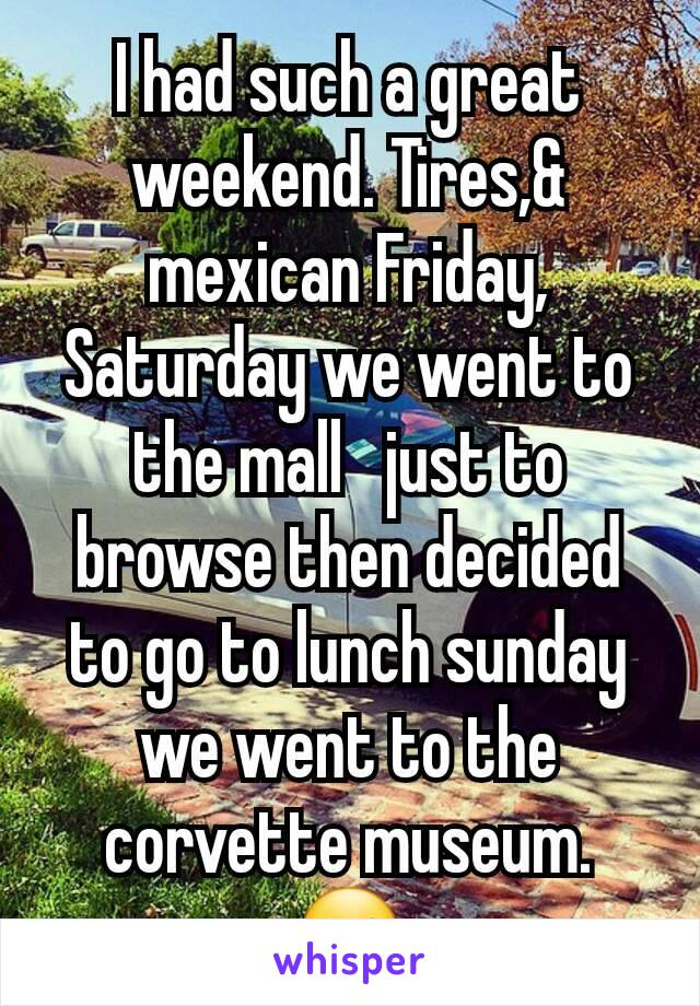 I had such a great weekend. Tires,& mexican Friday, Saturday we went to the mall   just to browse then decided to go to lunch sunday we went to the corvette museum. ☺