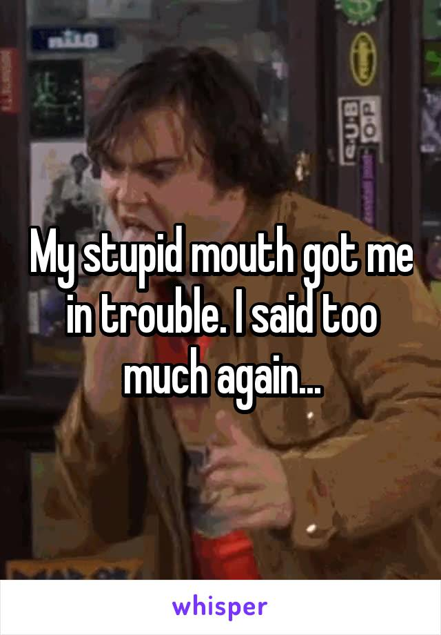 My stupid mouth got me in trouble. I said too much again...