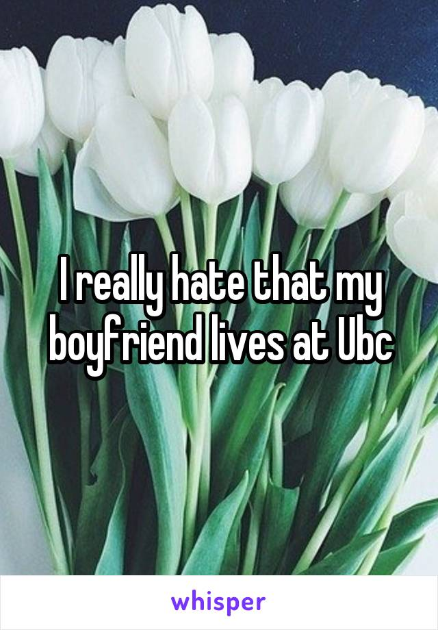I really hate that my boyfriend lives at Ubc