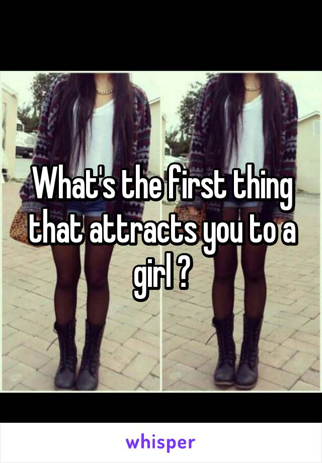 What's the first thing that attracts you to a girl ?