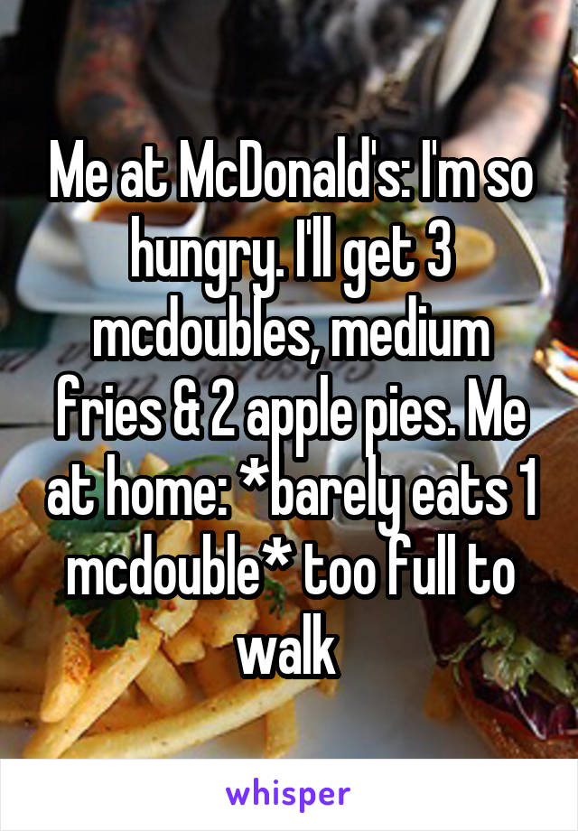 Me at McDonald's: I'm so hungry. I'll get 3 mcdoubles, medium fries & 2 apple pies. Me at home: *barely eats 1 mcdouble* too full to walk