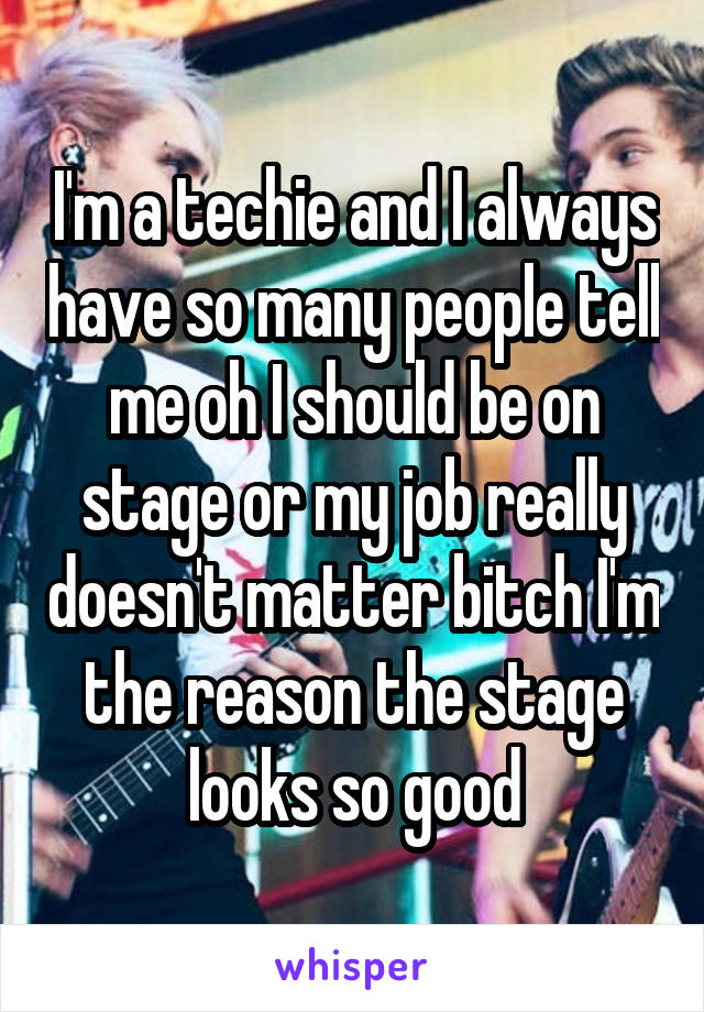I'm a techie and I always have so many people tell me oh I should be on stage or my job really doesn't matter bitch I'm the reason the stage looks so good