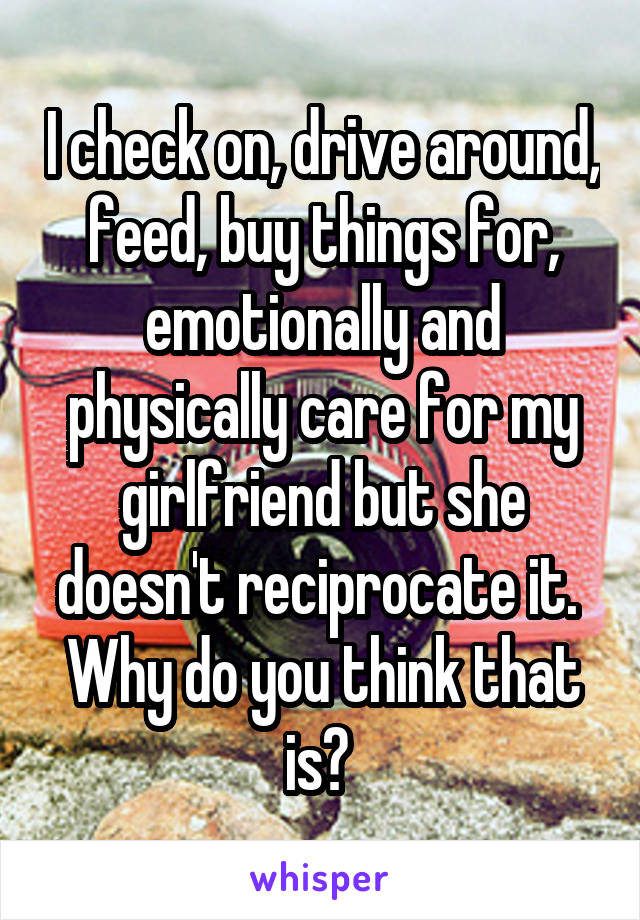 I check on, drive around, feed, buy things for, emotionally and physically care for my girlfriend but she doesn't reciprocate it.  Why do you think that is?