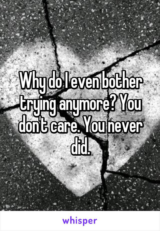 Why do I even bother trying anymore? You don't care. You never did.