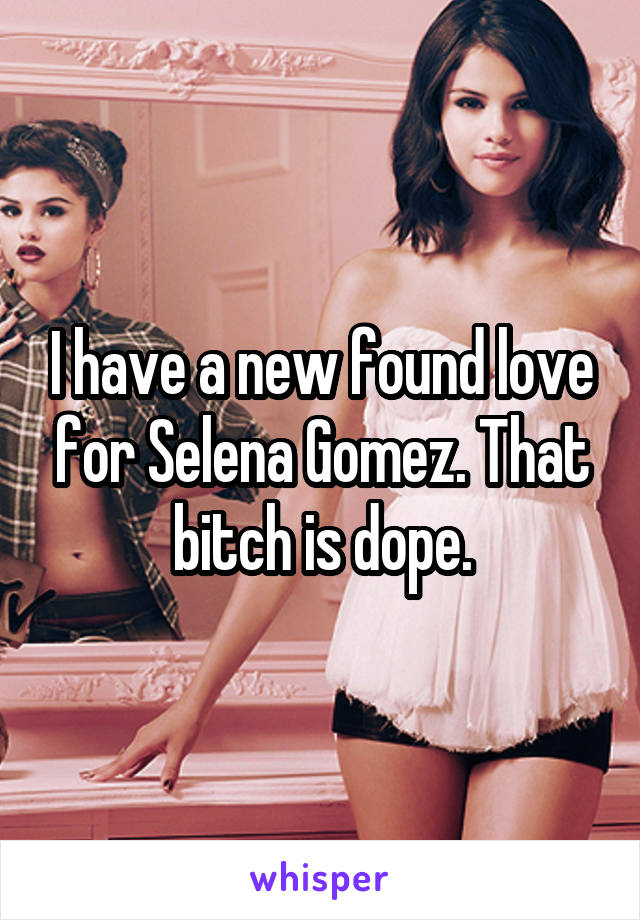 I have a new found love for Selena Gomez. That bitch is dope.