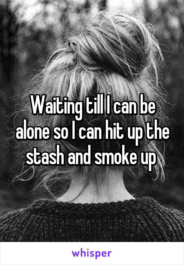Waiting till I can be alone so I can hit up the stash and smoke up
