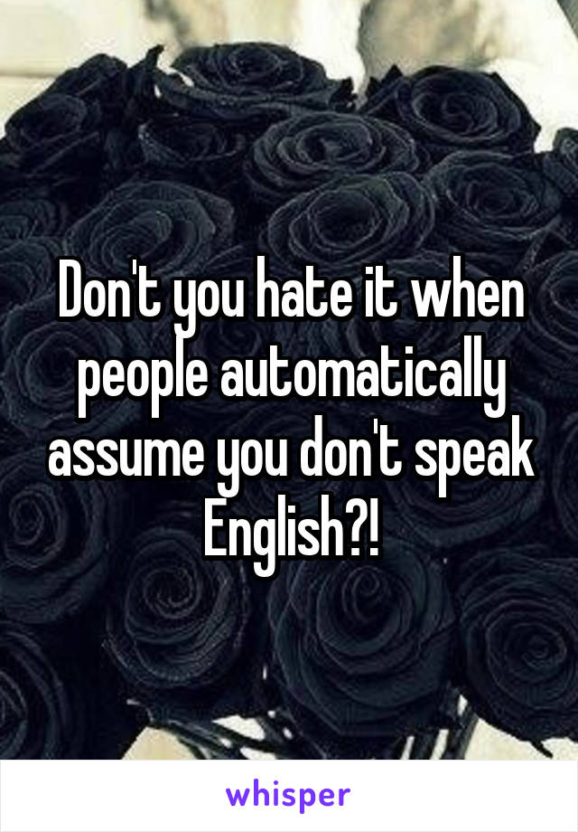 Don't you hate it when people automatically assume you don't speak English?!