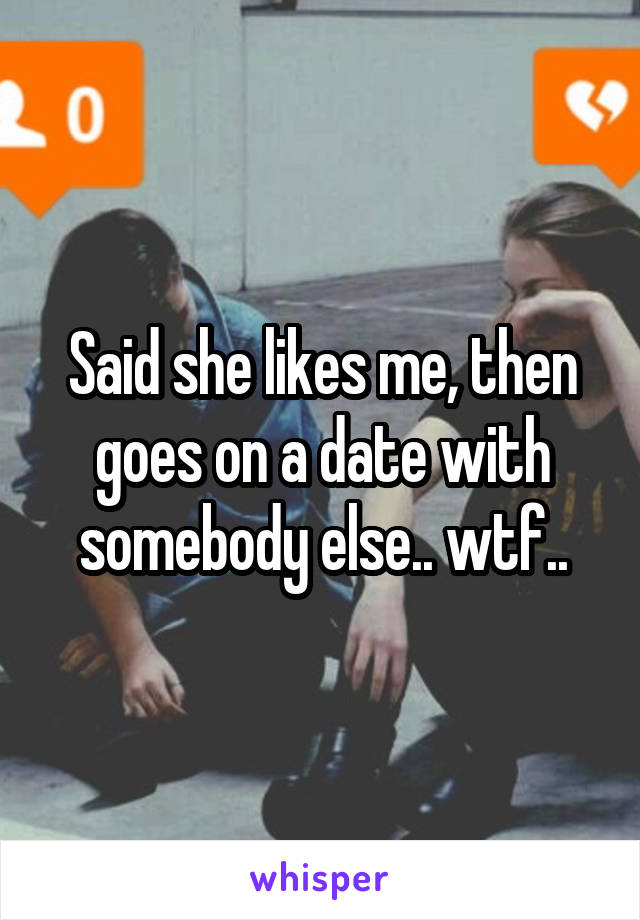 Said she likes me, then goes on a date with somebody else.. wtf..