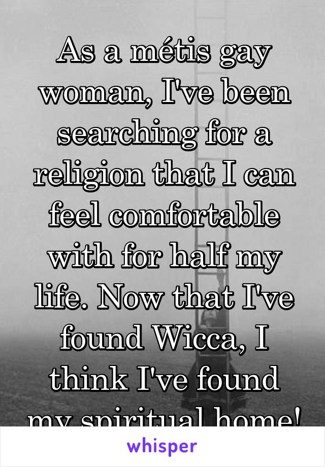 As a métis gay woman, I've been searching for a religion that I can feel comfortable with for half my life. Now that I've found Wicca, I think I've found my spiritual home!