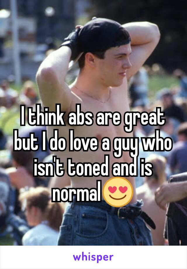 I think abs are great but I do love a guy who isn't toned and is normal😍