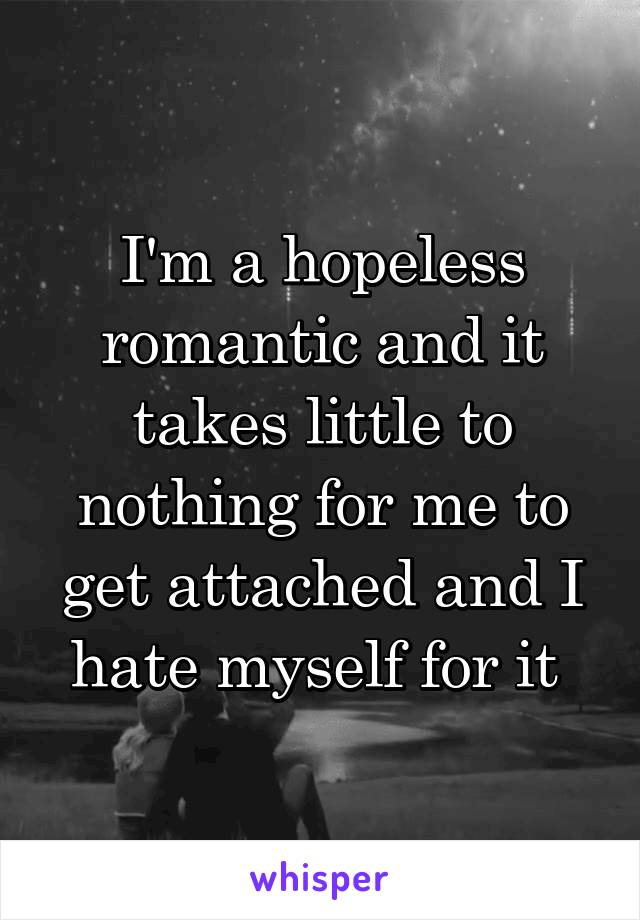 I'm a hopeless romantic and it takes little to nothing for me to get attached and I hate myself for it
