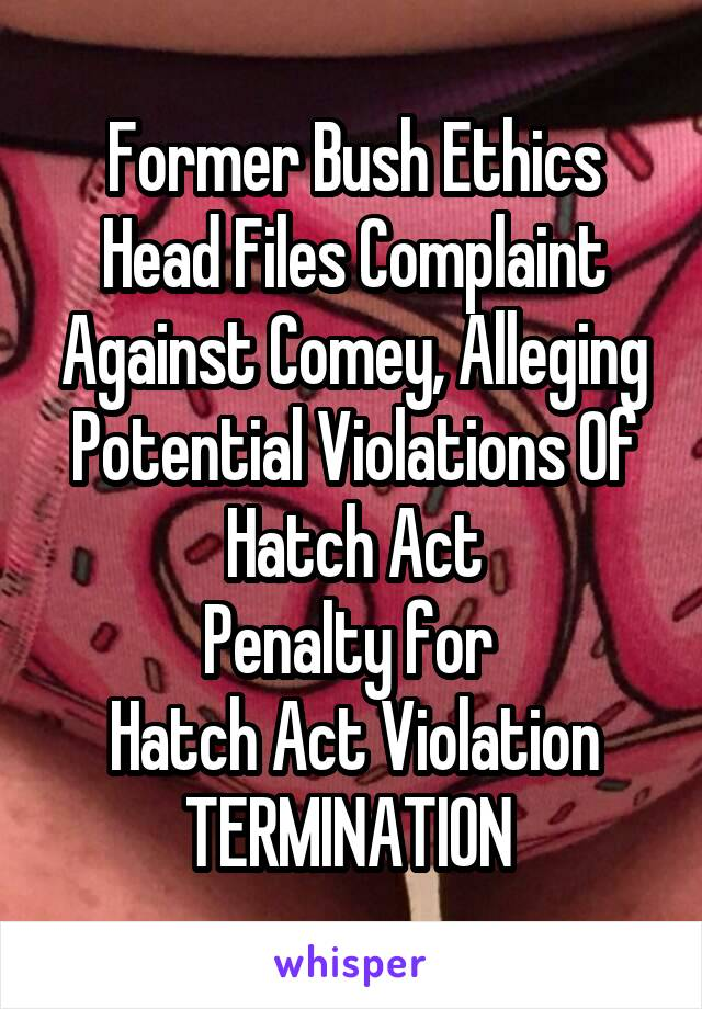 Former Bush Ethics Head Files Complaint Against Comey, Alleging Potential Violations Of Hatch Act Penalty for  Hatch Act Violation TERMINATION