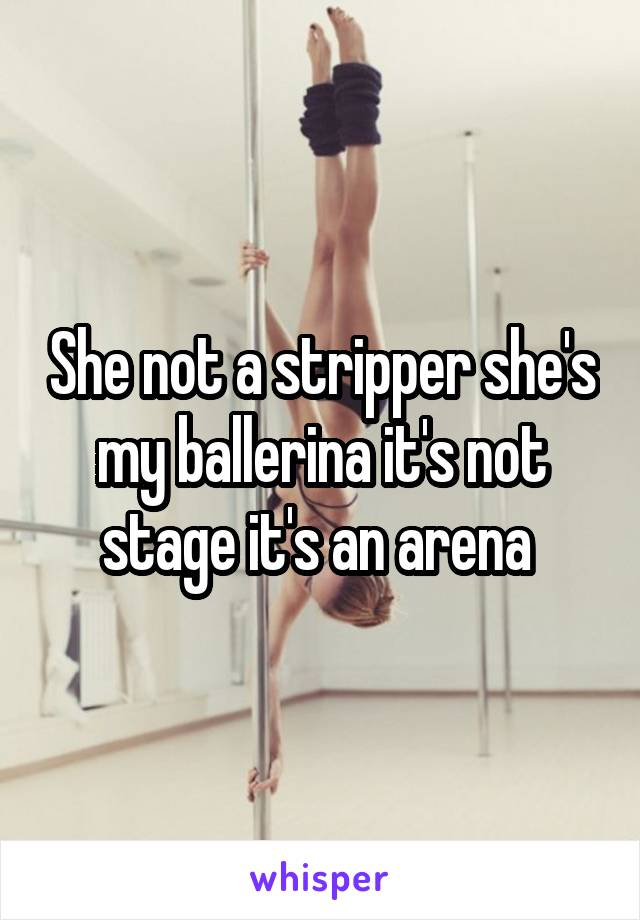 She not a stripper she's my ballerina it's not stage it's an arena