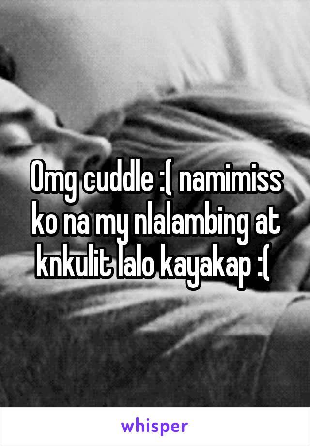 Omg cuddle :( namimiss ko na my nlalambing at knkulit lalo kayakap :(
