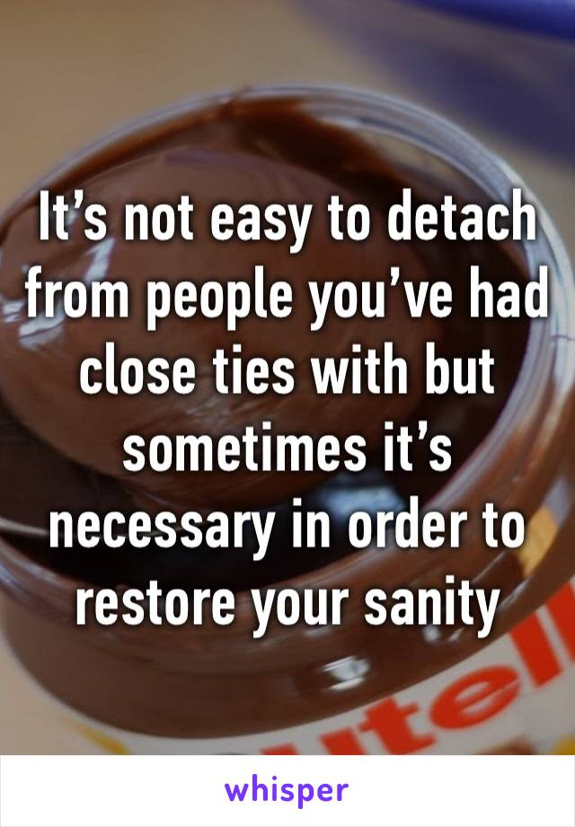 It's not easy to detach from people you've had close ties with but sometimes it's necessary in order to restore your sanity