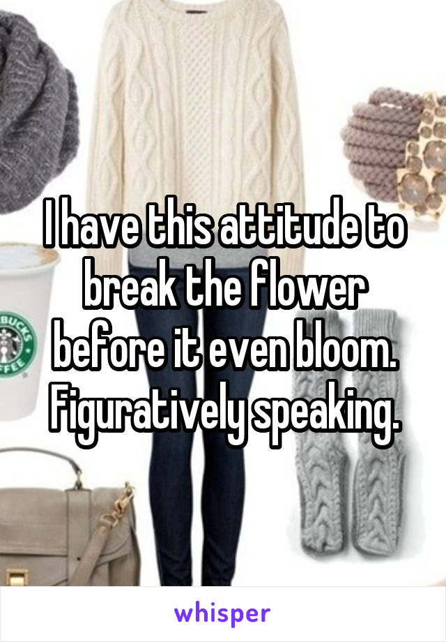 I have this attitude to break the flower before it even bloom. Figuratively speaking.