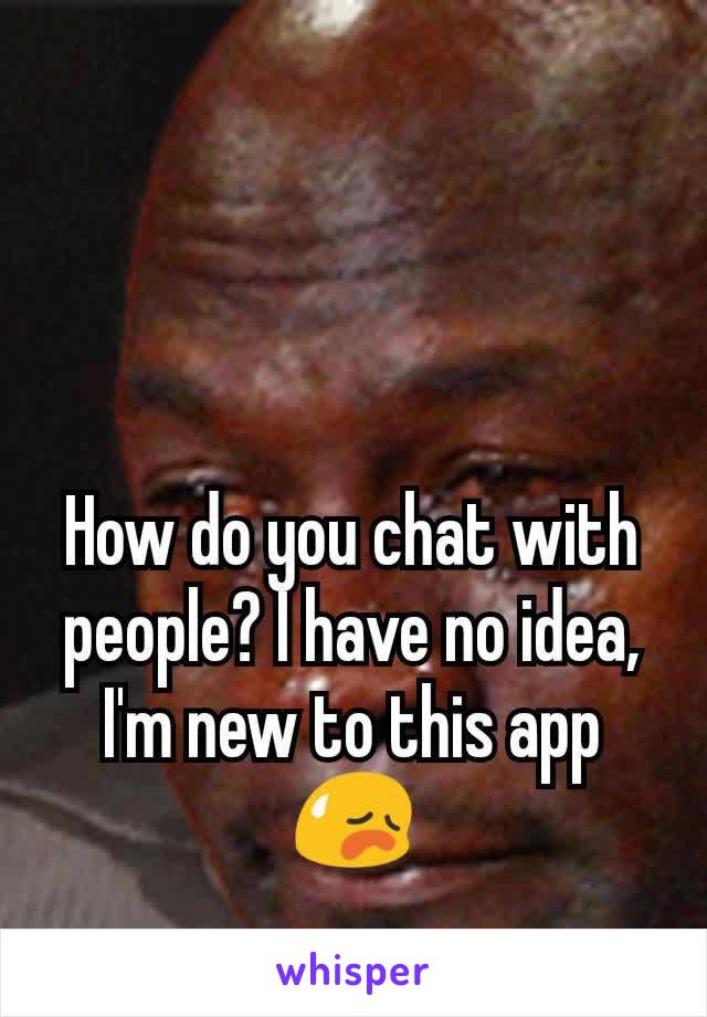 How do you chat with people? I have no idea, I'm new to this app😥