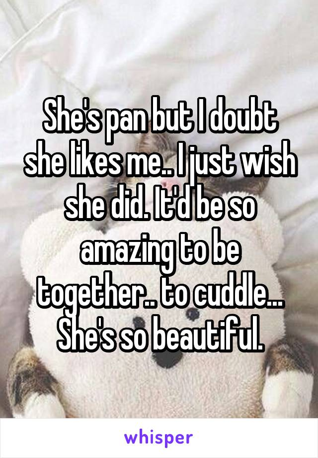 She's pan but I doubt she likes me.. I just wish she did. It'd be so amazing to be together.. to cuddle... She's so beautiful.