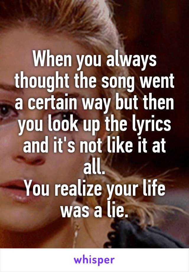 When you always thought the song went a certain way but then you look up the lyrics and it's not like it at all. You realize your life was a lie.