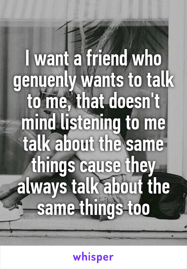I want a friend who genuenly wants to talk to me, that doesn't mind listening to me talk about the same things cause they always talk about the same things too
