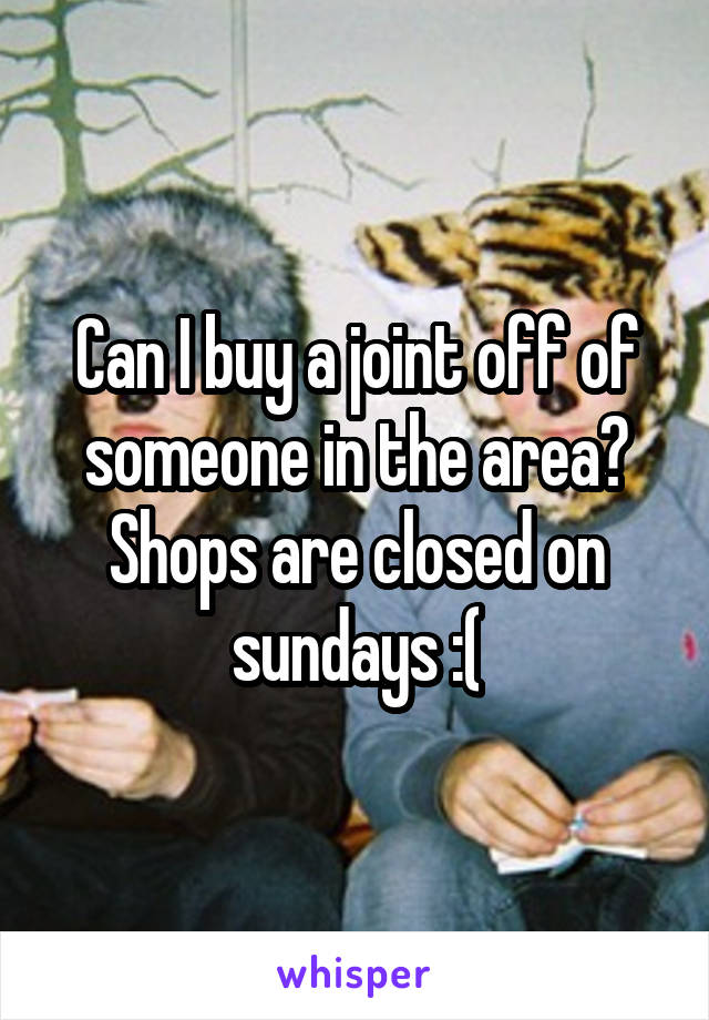 Can I buy a joint off of someone in the area? Shops are closed on sundays :(