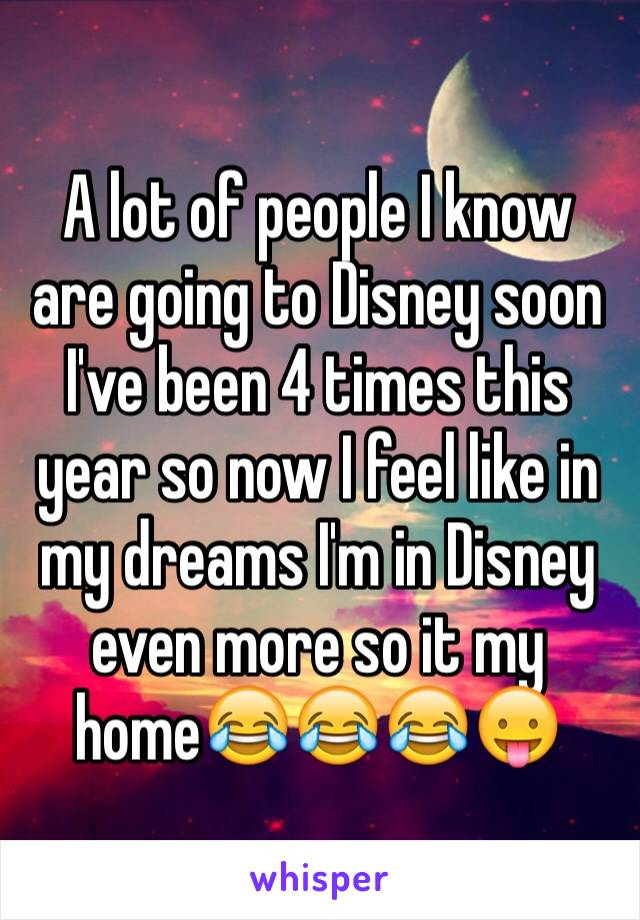 A lot of people I know are going to Disney soon I've been 4 times this year so now I feel like in my dreams I'm in Disney even more so it my home😂😂😂😛
