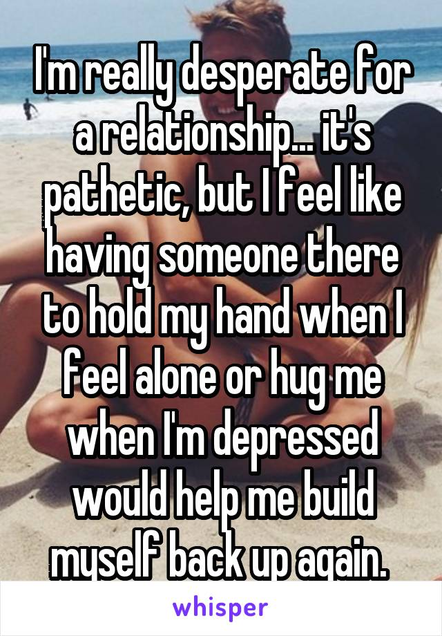 I'm really desperate for a relationship... it's pathetic, but I feel like having someone there to hold my hand when I feel alone or hug me when I'm depressed would help me build myself back up again.
