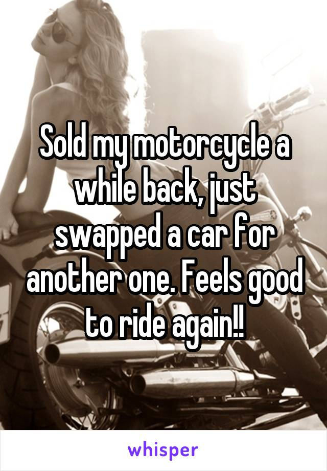 Sold my motorcycle a while back, just swapped a car for another one. Feels good to ride again!!