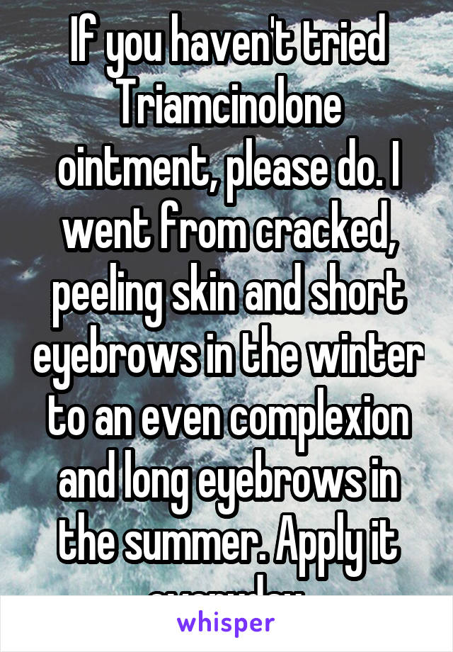 If you haven't tried Triamcinolone ointment, please do. I went from cracked, peeling skin and short eyebrows in the winter to an even complexion and long eyebrows in the summer. Apply it everyday.