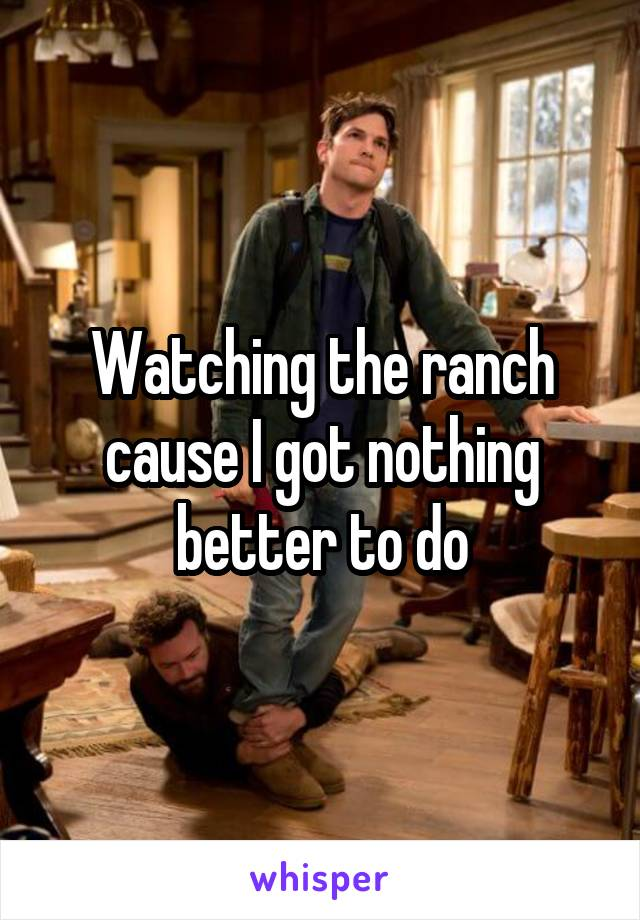 Watching the ranch cause I got nothing better to do