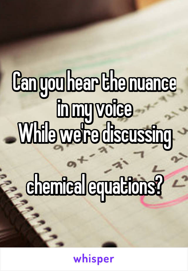 Can you hear the nuance in my voice While we're discussing  chemical equations?