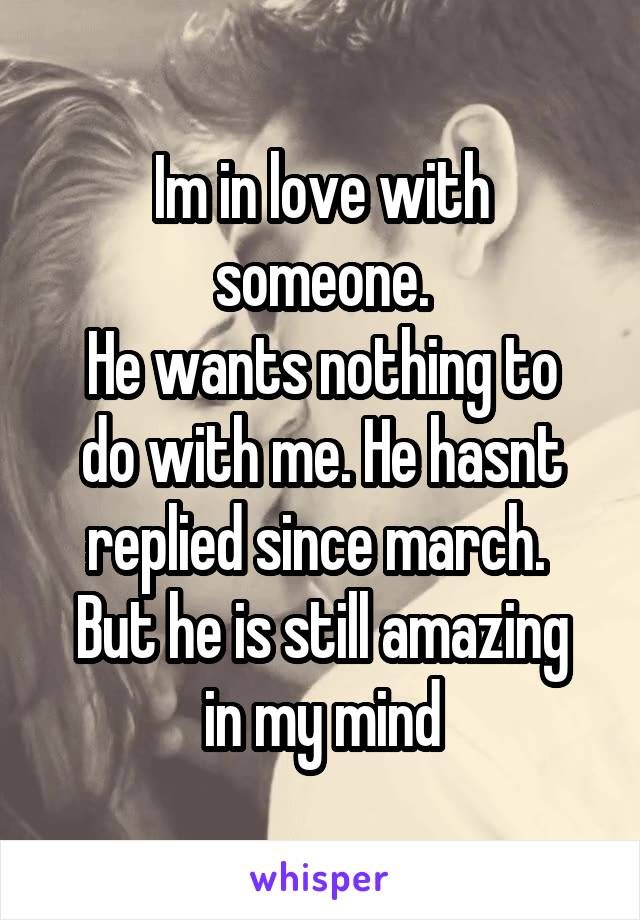 Im in love with someone. He wants nothing to do with me. He hasnt replied since march.  But he is still amazing in my mind