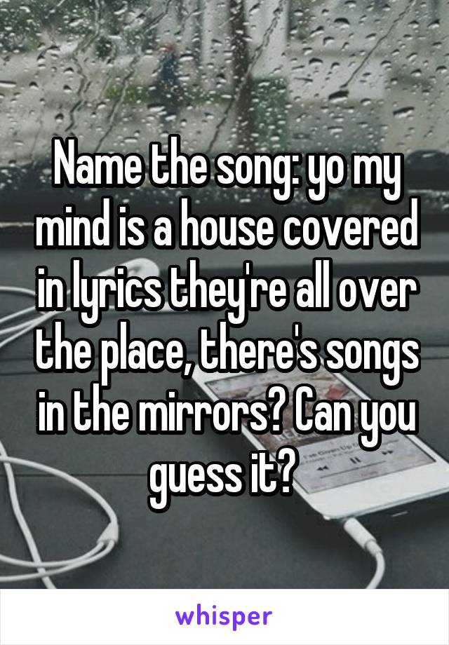 Name the song: yo my mind is a house covered in lyrics they're all over the place, there's songs in the mirrors? Can you guess it?
