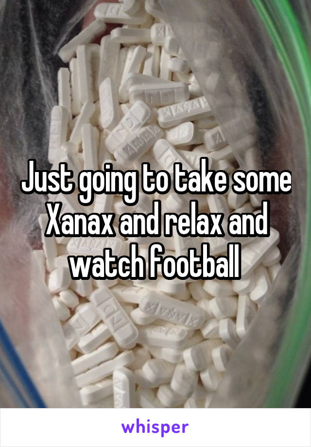 Just going to take some Xanax and relax and watch football