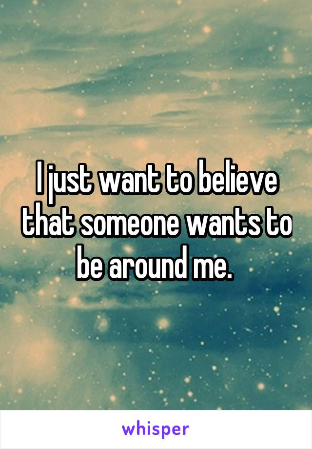 I just want to believe that someone wants to be around me.