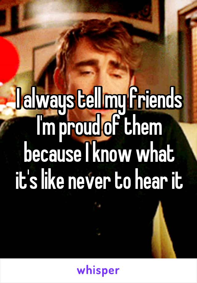 I always tell my friends I'm proud of them because I know what it's like never to hear it