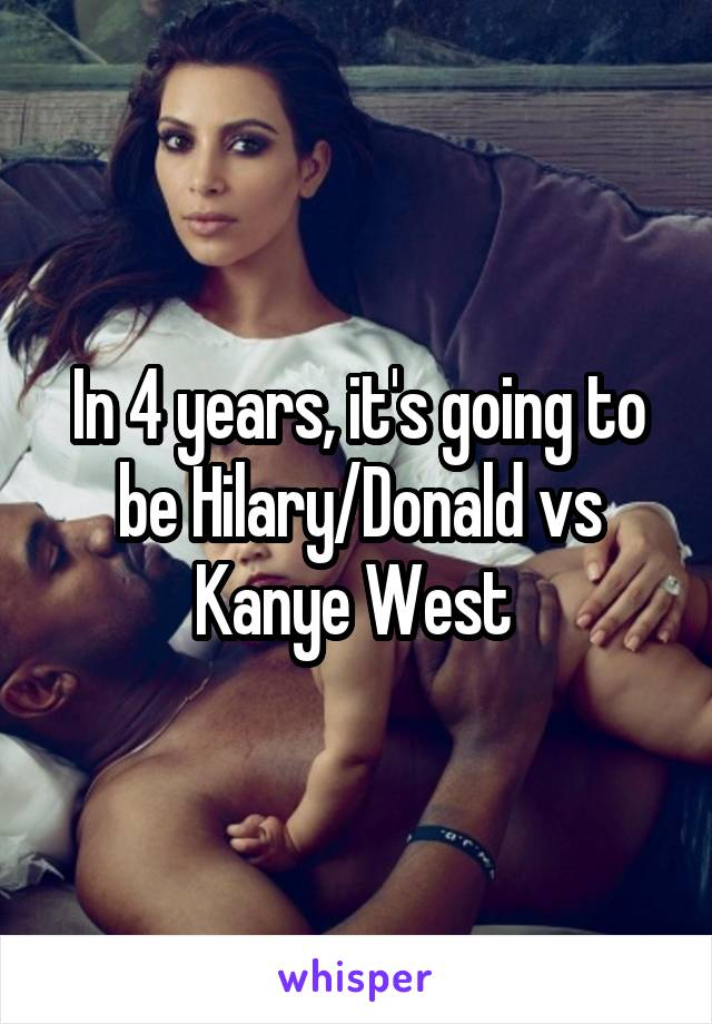 In 4 years, it's going to be Hilary/Donald vs Kanye West