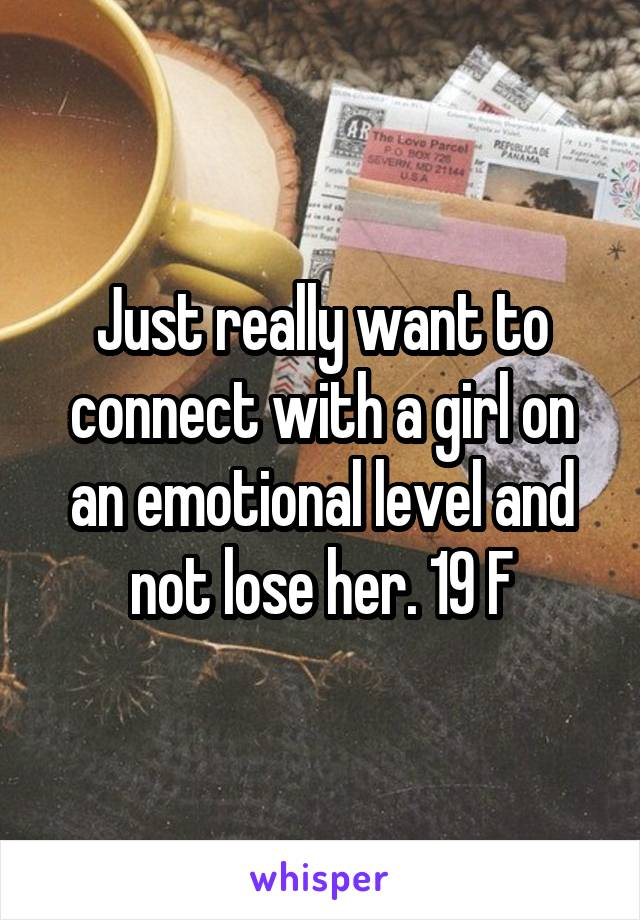Just really want to connect with a girl on an emotional level and not lose her. 19 F