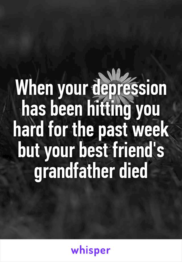 When your depression has been hitting you hard for the past week but your best friend's grandfather died