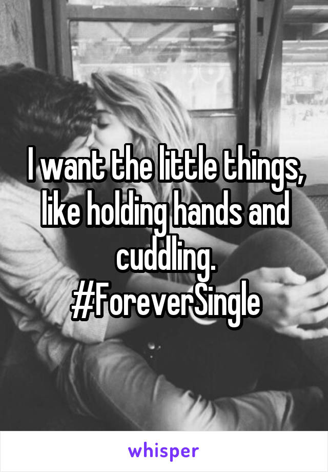 I want the little things, like holding hands and cuddling. #ForeverSingle